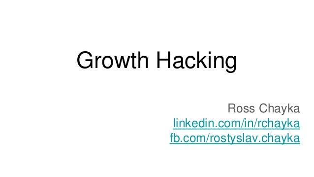 Growth Hacking Ross Chayka linkedin.com/in/rchayka fb.com/rostyslav.chayka