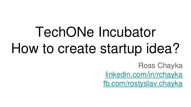 TechONe Incubator How to create startup idea? Ross Chayka linkedin.com/in/rchayka fb.com/rostyslav.chayka