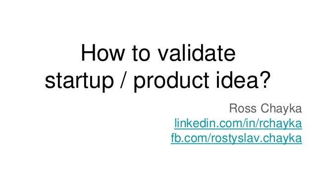 How to validate startup / product idea? Ross Chayka linkedin.com/in/rchayka fb.com/rostyslav.chayka