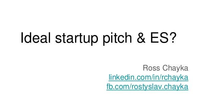 Ideal startup pitch & ES? Ross Chayka linkedin.com/in/rchayka fb.com/rostyslav.chayka