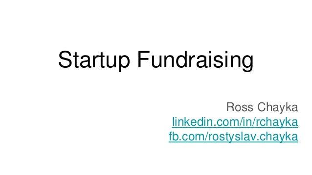 Startup Fundraising Ross Chayka linkedin.com/in/rchayka fb.com/rostyslav.chayka