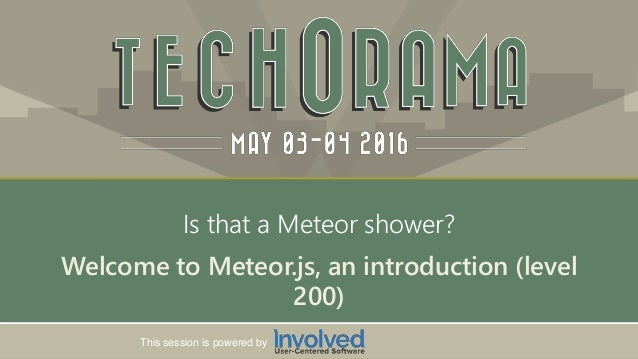 Session powered by This session is powered by Welcome to Meteor.js, an introduction (level 200) Is that a Meteor shower?