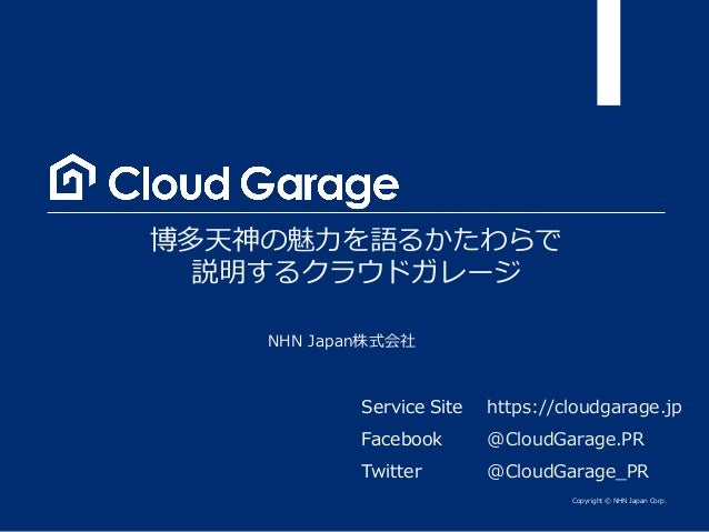 Copyright © NHN Japan Corp. NHN Japan株式会社 博多天神の魅力を語るかたわらで 説明するクラウドガレージ Service Site Facebook Twitter https://cloudgarage.j...