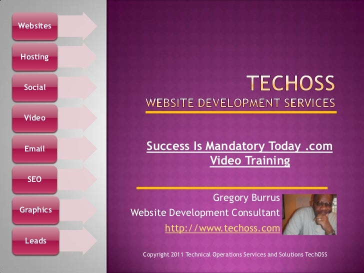 TechOSSWebsite Development Services <br />Success Is Mandatory Today .com Video Training <br />Gregory Burrus<br />Website...