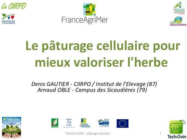 Le pâturage cellulaire pour mieux valoriser l'herbe Denis GAUTIER - CIIRPO / Institut de l'Elevage (87) Arnaud OBLE - Camp...