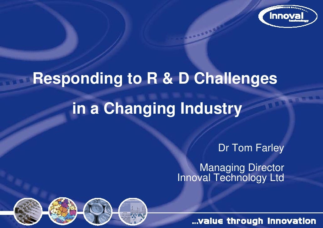 Responding to R & D Challenges     in a Changin Industry                ng                           Dr Tom Farley        ...