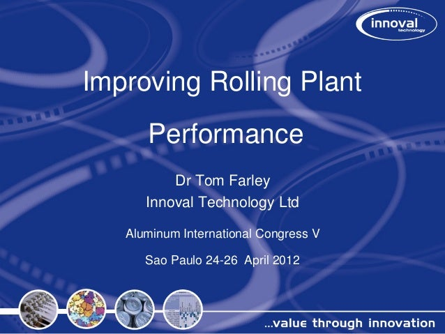 Improving Rolling Plant Performance Dr Tom Farley Innoval Technology Ltd Aluminum International Congress V Sao Paulo 24-26...