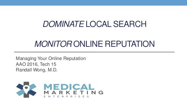 DOMINATE LOCAL SEARCH MONITOR ONLINE REPUTATION Managing Your Online Reputation AAO 2016, Tech 15 Randall Wong, M.D.
