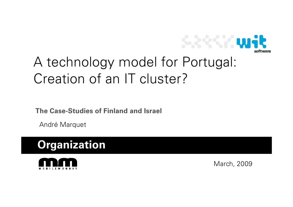 A technology model for Portugal: Creation of an IT cluster?  The Case-Studies of Finland and Israel  André Marquet   Organ...