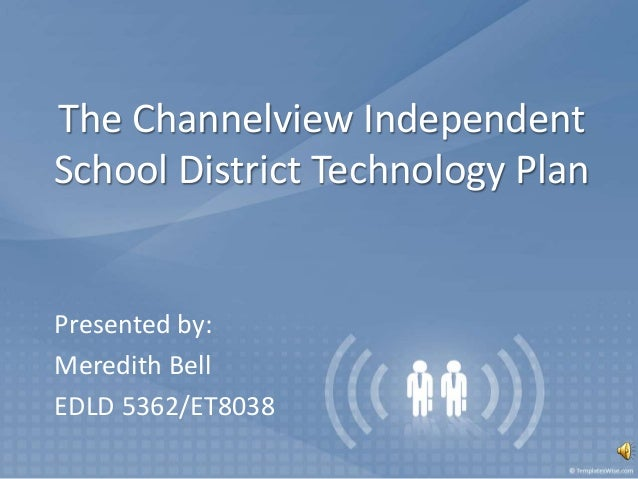 The Channelview Independent School District Technology Plan Presented by: Meredith Bell EDLD 5362/ET8038