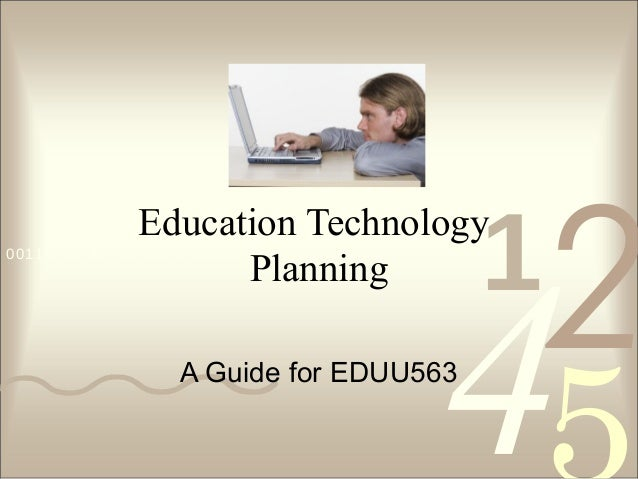 1  Education Technology Planning  0011 0010 1010 1101 0001 0100 1011  2  4  A Guide for EDUU563