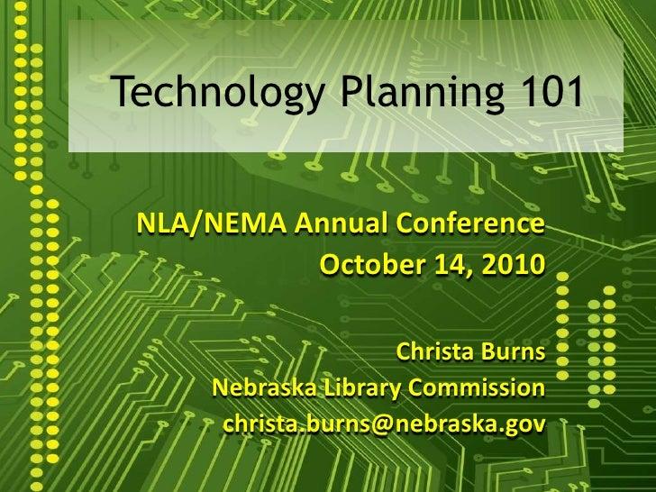 Technology Planning 101<br />NLA/NEMA Annual Conference<br />October 14, 2010<br />Christa Burns<br />Nebraska Library Com...