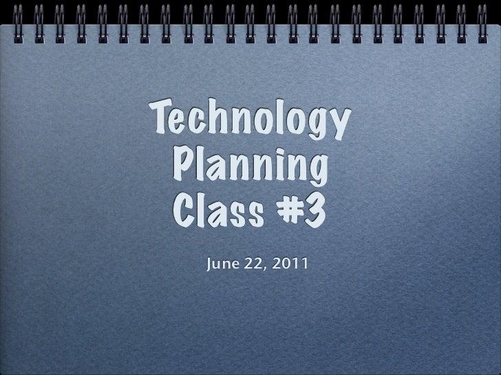 Technology Planning Class #3  June 22, 2011