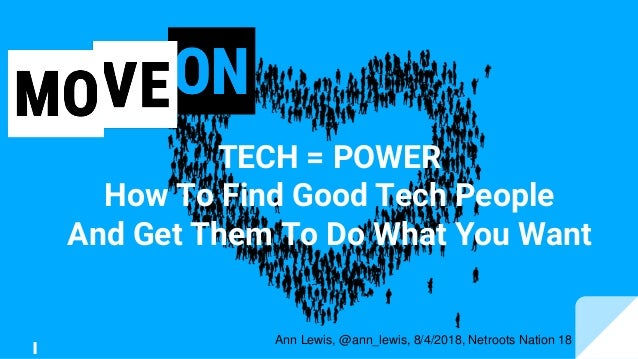 TECH = POWER How To Find Good Tech People And Get Them To Do What You Want Ann Lewis, @ann_lewis, 8/4/2018, Netroots Natio...