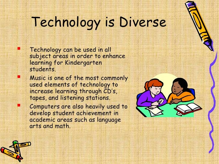 Technology is Diverse<br /><ul><li>Technology can be used in all subject areas in order to enhance learning for Kindergart...