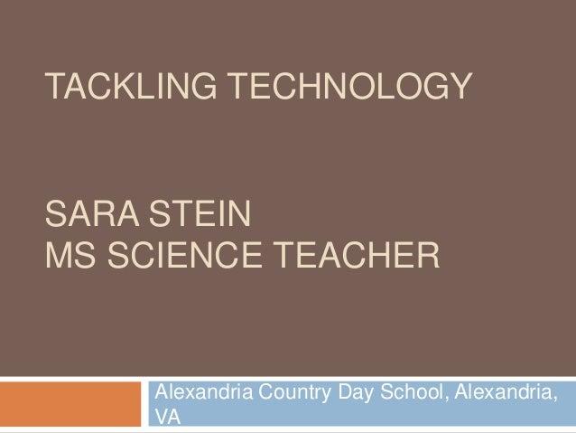 TACKLING TECHNOLOGYSARA STEINMS SCIENCE TEACHER     Alexandria Country Day School, Alexandria,     VA