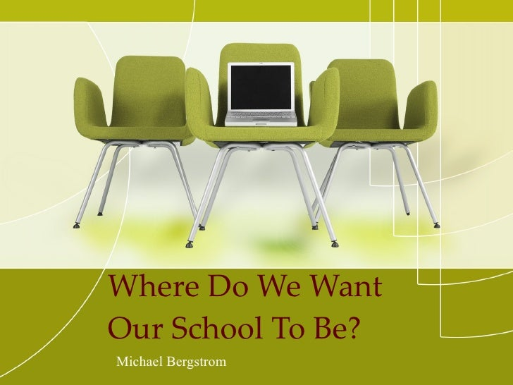Where Do We Want Our School To Be? Michael Bergstrom
