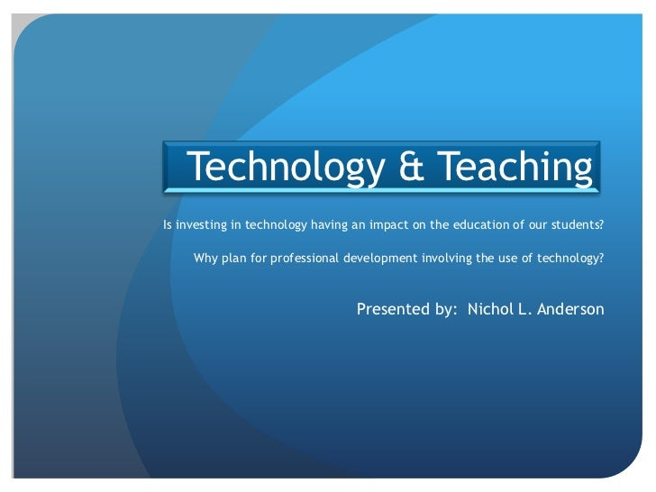 Technology & TeachingIs investing in technology having an impact on the education of our students?     Why plan for profes...