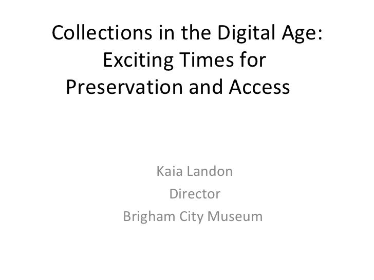 Collections in the Digital Age: Exciting Times for  Preservation and Access Kaia Landon Director Brigham City Museum