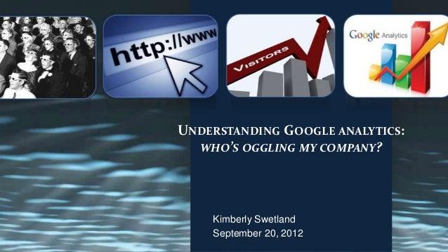 UNDERSTANDING GOOGLE ANALYTICS:  WHO'S OGGLING MY COMPANY?    Kimberly Swetland    September 20, 2012