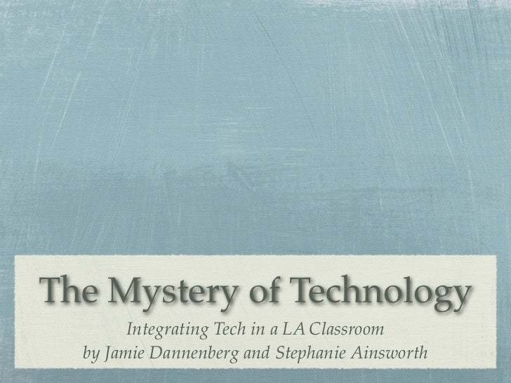The Mystery of Technology        Integrating Tech in a LA Classroom  by Jamie Dannenberg and Stephanie Ainsworth