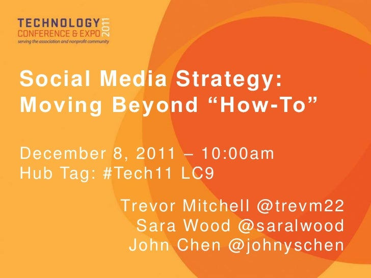 "Social Media Strategy:Moving Beyond ""How-To""December 8, 2011 – 10:00amHub Tag: #Tech11 LC9          Trevor Mitchell @trevm..."