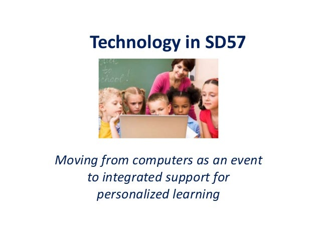 Technology in SD57  Moving from computers as an event to integrated support for personalized learning