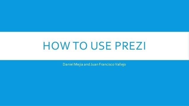 HOW TO USE PREZI Daniel Mejia and Juan Francisco Vallejo