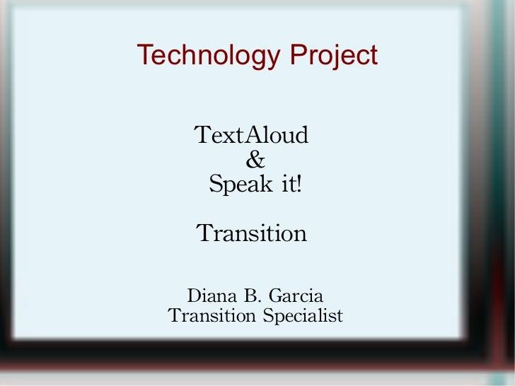 Technology Project TextAloud  & Speak it! Transition  Diana B. Garcia Transition Specialist