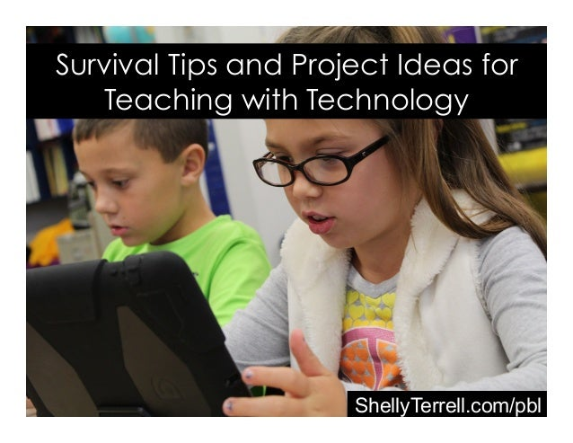 ShellyTerrell.com/pbl Survival Tips and Project Ideas for Teaching with Technology