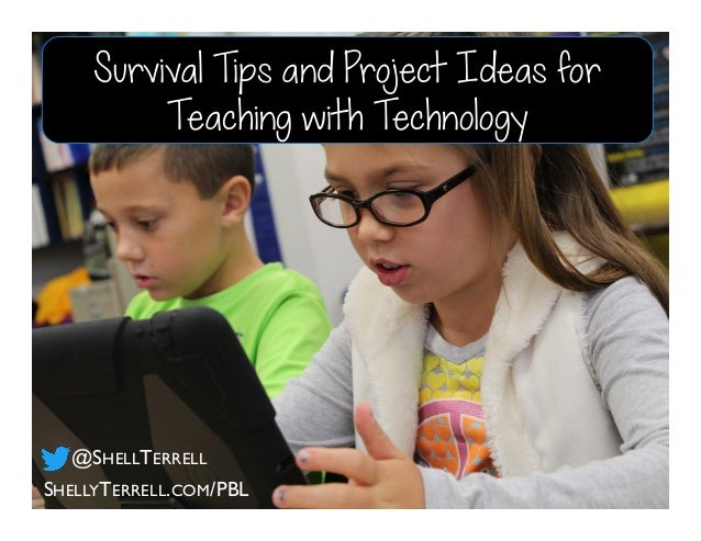 SHELLYTERRELL.COM/PBL @SHELLTERRELL Survival Tips and Project Ideas for Teaching with Technology