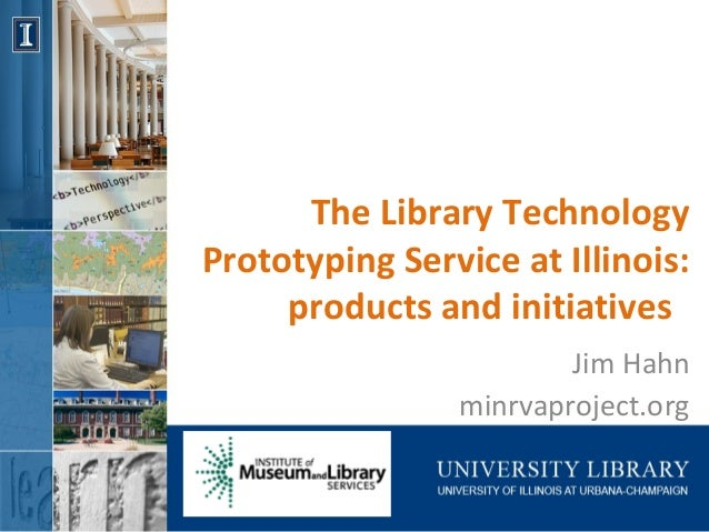 The Library Technology Prototyping Service at Illinois: products and initiatives Jim Hahn minrvaproject.org