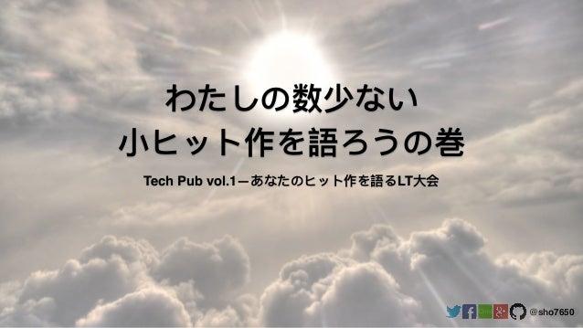 @sho7650 わたしの数少ない ⼩小ヒット作を語ろうの巻 Tech Pub vol.1―あなたのヒット作を語るLT⼤大会