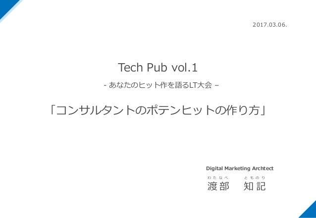 Tech Pub vol.1 - あなたのヒット作を語るLT⼤会 – 「コンサルタントのポテンヒットの作り⽅」 2017.03.06. 渡 部 知 記 わ た な べ と も の り Digital Marketing Archtect
