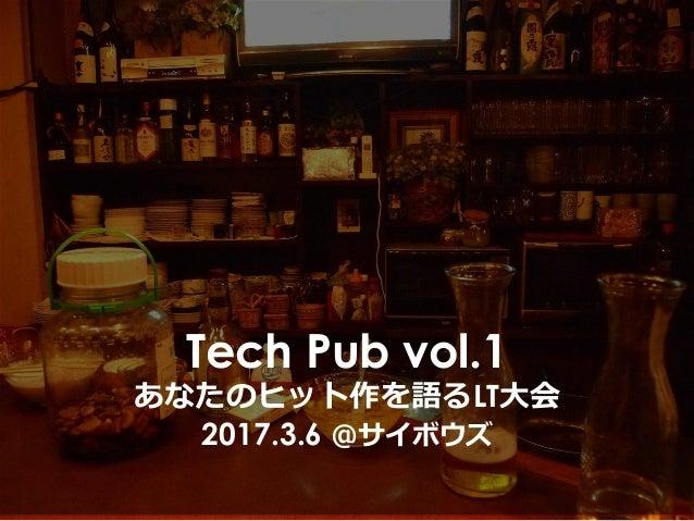 Tech Pub vol.1 あなたのヒット作を語るLT⼤会 2017.3.6 @サイボウズ