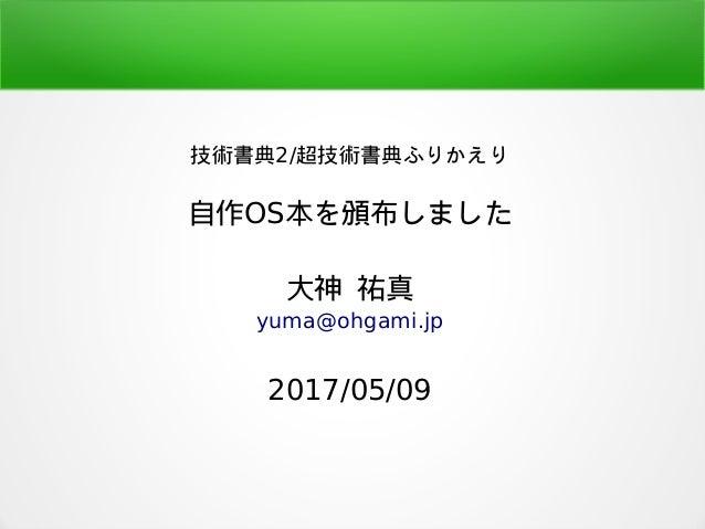 技術書典2/超技術書典ふりかえり 自作OS本を頒布しました 大神 祐真 yuma@ohgami.jp 2017/05/09