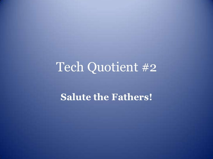 Tech Quotient #2Salute the Fathers!