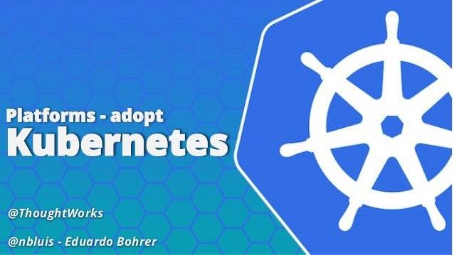 @ThoughtWorks @nbluis - Eduardo Bohrer Platforms - adopt Kubernetes