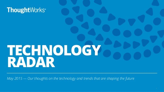 TECHNOLOGY RADAR May 2015 — Our thoughts on the technology and trends that are shaping the future 1