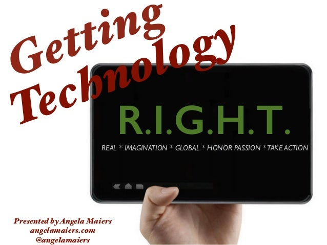 R.I.G.H.T. Getting Technology Presented byAngela Maiers angelamaiers.com @angelamaiers REAL * IMAGINATION * GLOBAL * HONOR...