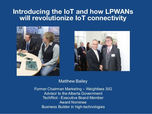 1 Introducing the IoT and how LPWANs will revolutionize IoT connectivity Matthew Bailey Former Chairman Marketing – Weight...