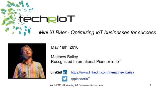Mini XLR8 - Optimizing IoT businesses for success 1 May 18th, 2016 Matthew Bailey Recognized International Pioneer in IoT ...