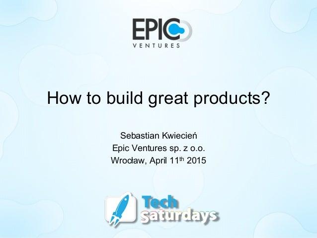How to build great products? Sebastian Kwiecień Epic Ventures sp. z o.o. Wrocław, April 11th 2015