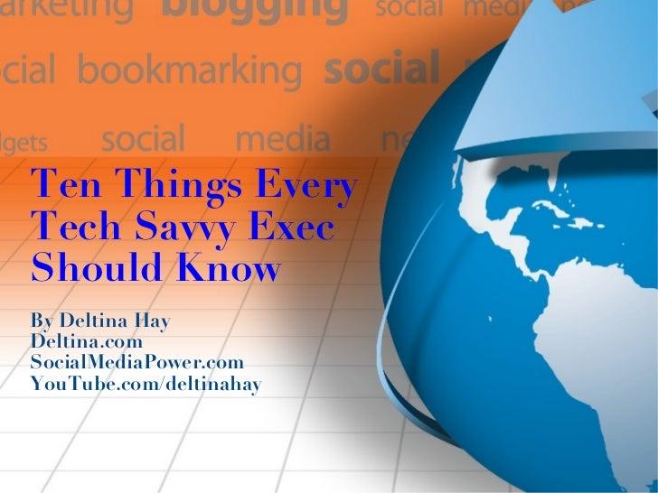 Ten Things Every Tech Savvy Exec Should Know By Deltina Hay Deltina.com SocialMediaPower.com YouTube.com/deltinahay