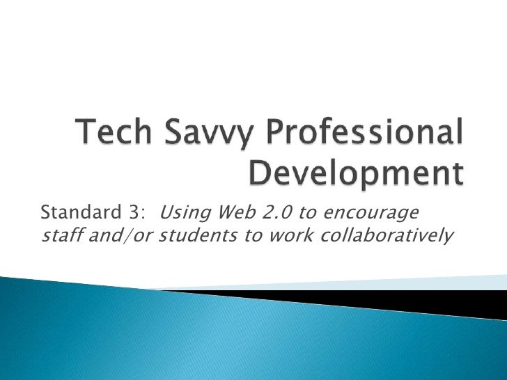Tech Savvy Professional Development<br />Standard 3: Using Web 2.0 to encourage staff and/or students to work collaborativ...