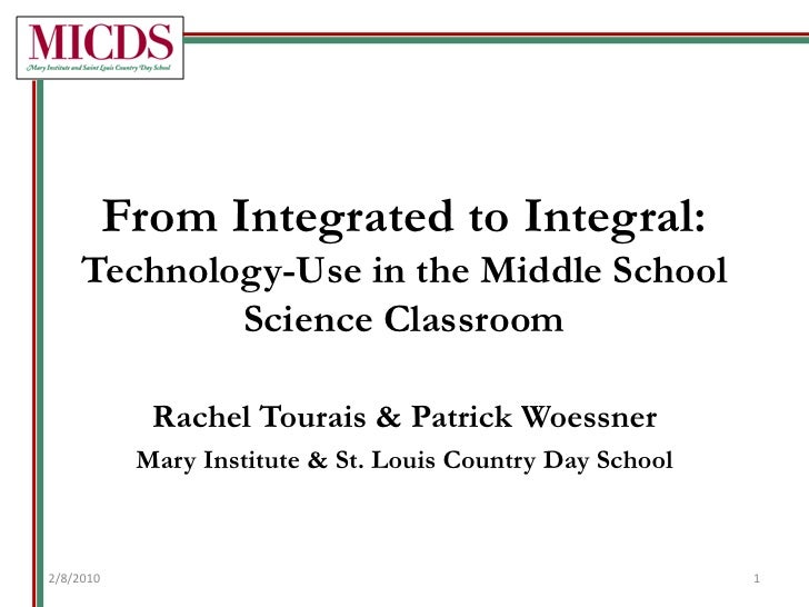 From Integrated to Integral:Technology-Use in the Middle School Science Classroom<br />Rachel Tourais & Patrick Woessner<b...