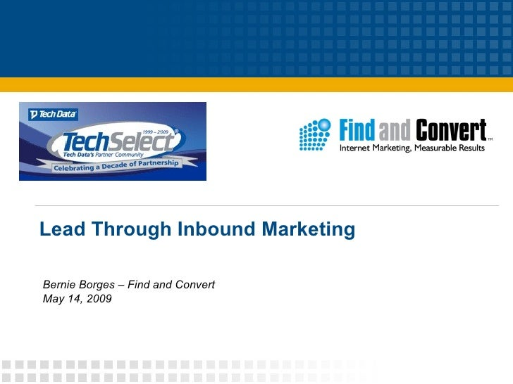 Lead Through Inbound Marketing Bernie Borges – Find and Convert May 14, 2009