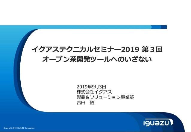 Copyright 2019 IGUAZU Corporation イグアステクニカルセミナー2019 第3回 オープン系開発ツールへのいざない 2019年9月3日 株式会社イグアス 製品&ソリューション事業部 吉田 悟
