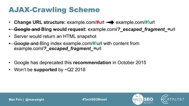 Max Prin   @maxxeight #TechSEOBoost AJAX-Crawling Scheme • Change URL structure: example.com/#url example.com/#!url • Goog...