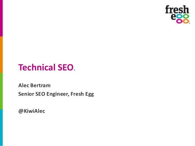 Technical SEO. Alec Bertram Senior SEO Engineer, Fresh Egg  @KiwiAlec